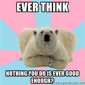 Perfection Polar Bear - Ever think Nothing you do is ever good enough?