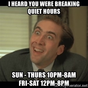 Nick Cage - I heard you were breaking quiet hours Sun - Thurs 10pm-8am                Fri-Sat 12pm-8pm