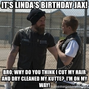 sons of anarchy - It's Linda's Birthday Jax! Bro, why do you think I cut my hair and dry cleaned my kutte?  I'm on my way!