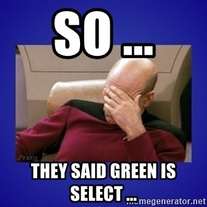 Picard facepalm  - so ... they said green is select ...