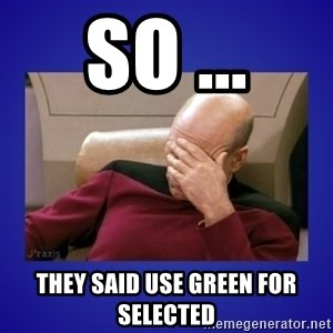 Picard facepalm  - so ... they said use green for selected