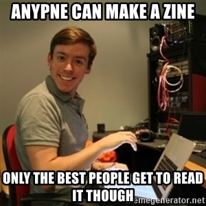 Ridiculously Photogenic Journalist - anypne can make a zine only the best people get to read it though