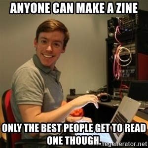 Ridiculously Photogenic Journalist - anyone can make a zine only the best people get to read one though.