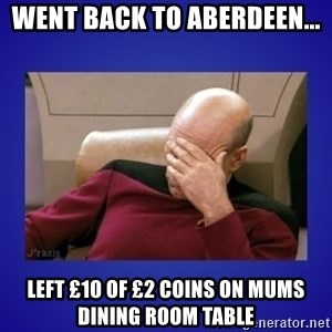 Picard facepalm  - went back to aberdeen... left £10 of £2 coins on mums dining room table