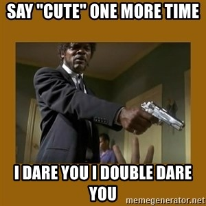 """say what one more time - say """"cute"""" one more time I dare you I double dare you"""