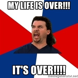kenny powers - MY LIFE IS OVER!!! IT'S OVER!!!!