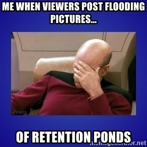 Picard facepalm  - Me when viewers post flooding pictures... Of retention ponds