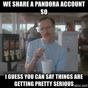 Napoleon Dynamite Brother Kip  - We share a Pandora account so I guess you can say things are getting pretty serious