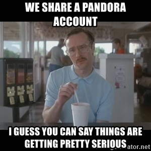 Napoleon Dynamite Brother Kip  - We share a Pandora account  I guess you can say things are getting pretty serious