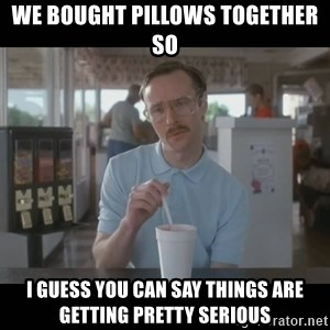 Napoleon Dynamite Brother Kip  - We bought pillows together so I guess you can say things are getting pretty serious