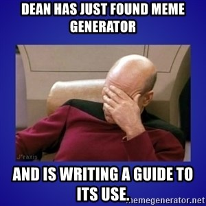 Picard facepalm  - Dean has just found Meme generator And is writing a guide to its use.