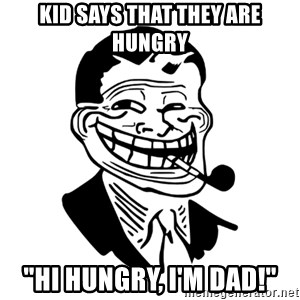 """Troll Dad - Kid says that they are hungry """"Hi Hungry, i'm Dad!"""""""
