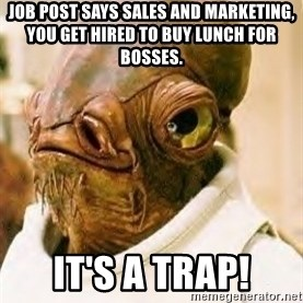 Its A Trap - Job post says sales and marketing, you get hired to buy lunch for bosses. It's a trap!