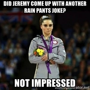 Unimpressed McKayla Maroney - Did jeremy come up with another rain pants joke? not impressed