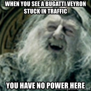 you have no power here - When you see a bugatti veyron stuck in traffic You have no power here