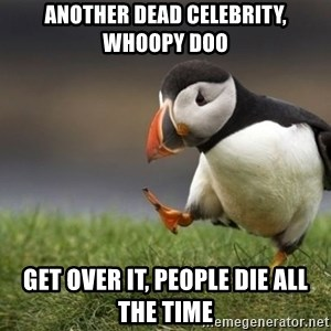 Unpopular Opinion Puffin - another dead celebrity, whoopy doo get over it, people die all the time