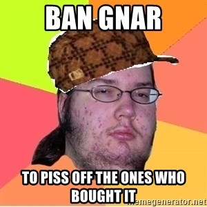 Scumbag nerd - Ban Gnar to piss off the ones who bought it