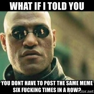 morpheous - what if i told you you dont have to post the same meme six fucking times in a row?