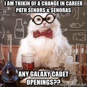 Chemist cat - I AM THIKIN OF A CHANGE IN CAREER PATH SENORS & SENORAS ANY GALAXY CADET OPENINGS??