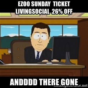 and they're gone - EZOO SUNDAY  TICKET LIVINGSOCIAL  26% OFF ANDDDD THERE GONE