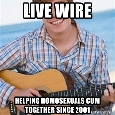 Guitar douchebag - Live Wire helping homosexuals Cum together since 2001