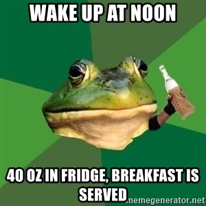 Foul Bachelor Frog (Alcoholic Anon) - wake up at noon 40 oz in fridge, breakfast is served