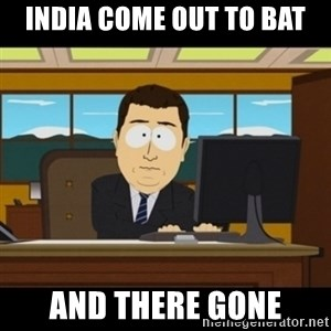 and they're gone - INDIA COME OUT TO BAT AND THERE GONE