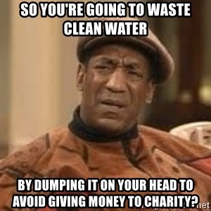 Confused Bill Cosby  - So you're going to waste clean water  by dumping it on your head to avoid giving money to charity?