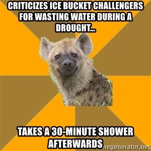 Hypocrite Hyena - Criticizes ice bucket challengers for wasting water during a drought... Takes a 30-minute shower afterwards