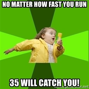 Chubby Bubbles Girl - NO MATTER HOW FAST YOU RUN 35 WILL CATCH YOU!