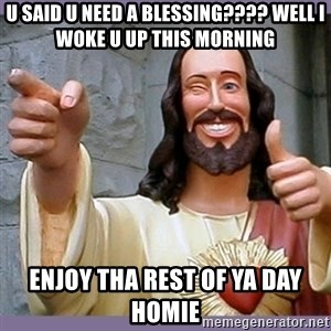 buddy jesus - U said u need a blessing???? Well I woke u up this morning Enjoy tha rest of ya day homie