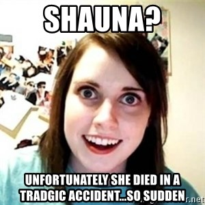 Overprotective Girlfriend - SHAUNA?  UNFORTUNATELY SHE DIED IN A TRADGIC ACCIDENT...SO SUDDEN
