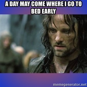 but it is not this day - A day may come where I go to bed early