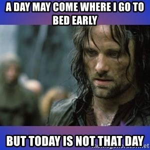 but it is not this day - A day may come where I go to bed early  But today is not that day
