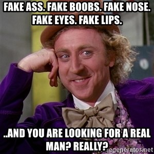 Willy Wonka - Fake ass. Fake boobs. Fake nose. Fake Eyes. Fake Lips. ..and you are looking for a real man? Really?