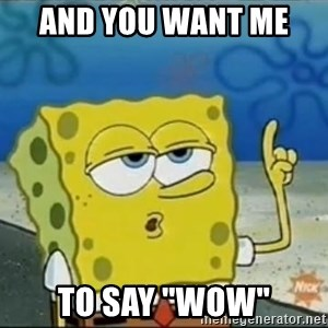 """Spongebob - AND YOU WANT ME  TO SAY """"WOW"""""""