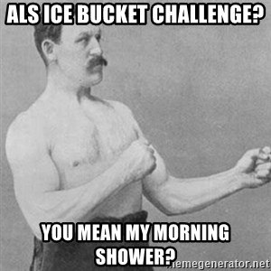 overly manly man - ALS Ice bucket challenge? You mean my morning shower?