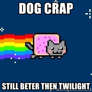 Nyancat - dog crap  still beter then TWILIGHT