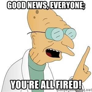 Good News Everyone - Good News, Everyone; You're All Fired!