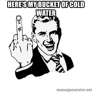 middle finger - Here's my bucket of cold water