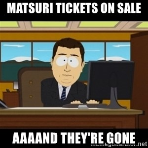 and they're gone - MATSURI TICKETS ON SALE AAAAND THEY'RE GONE