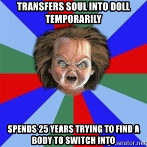 Chucky - transfers soul into doll temporarily spends 25 years trying to find a body to switch into
