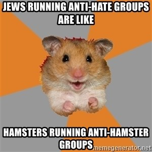 hamster seiyuulover - Jews running anti-hate groups are like Hamsters running anti-hamster groups