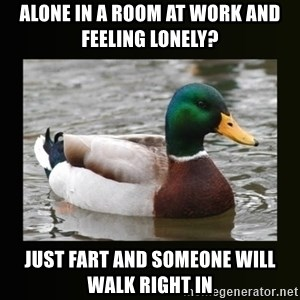 good advice duck - Alone in a room at work and feeling lonely? Just fart and someone will walk right in