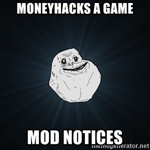 Forever Alone - moneyhacks a game Mod notices