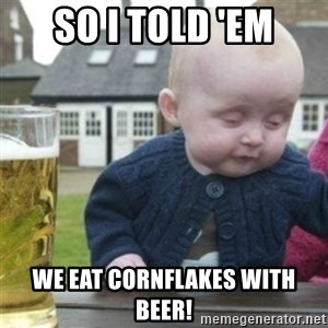 Bad Drunk Baby - So I Told 'em WE eat cornflakes with beer!