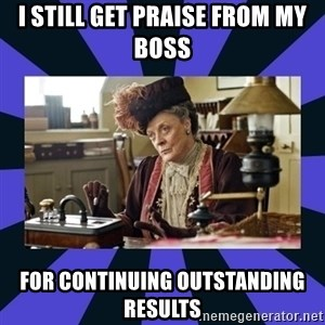 Maggie Smith being a boss - I STILL GET PRAISE FROM MY BOSS FOR CONTINUING OUTSTANDING RESULTS