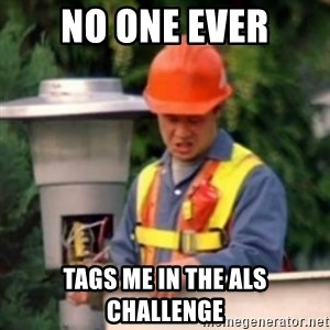 No One Ever Pays Me in Gum - No one ever tags me in the ALS challenge