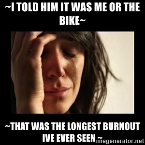 todays problem crying woman - ~I told him it was me or the bike~ ~That was the longest burnout ive ever seen ~