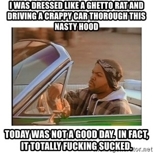 Today was a good day - i was dressed like a ghetto rat and driving a crappy car thorough this nasty hood today was not a good day.  in fact, it totally fucking sucked.
